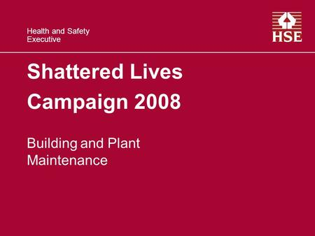 Health and Safety Executive Shattered Lives Campaign 2008 Building and Plant Maintenance.
