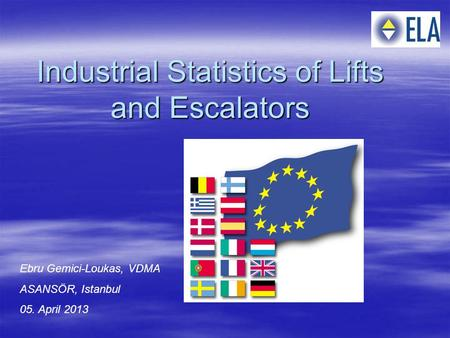 Industrial Statistics of Lifts and Escalators Ebru Gemici-Loukas, VDMA ASANSÖR, Istanbul 05. April 2013.