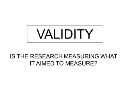 VALIDITY IS THE RESEARCH MEASURING WHAT IT AIMED TO MEASURE?