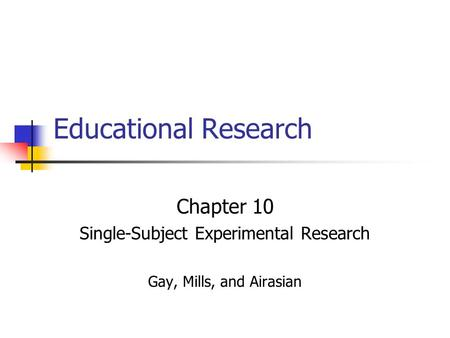 Educational Research Chapter 10 Single-Subject Experimental Research Gay, Mills, and Airasian.