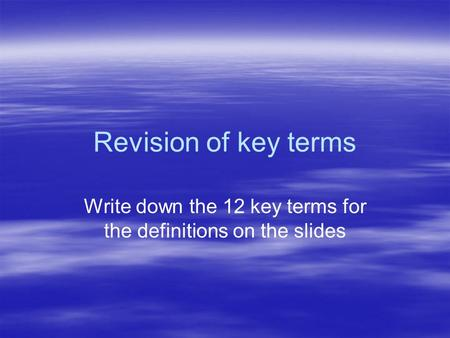 Revision of key terms Write down the 12 key terms for the definitions on the slides.