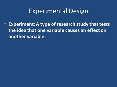 Experimental Design Experiment: A type of research study that tests the idea that one variable causes an effect on another variable.
