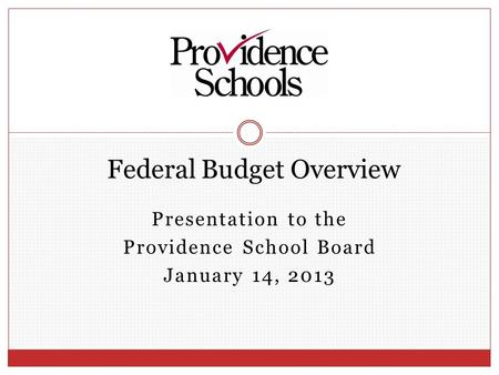 Presentation to the Providence School Board January 14, 2013 Federal Budget Overview.