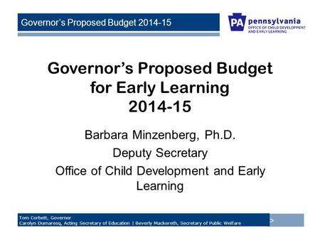> Tom Corbett, Governor Carolyn Dumaresq, Acting Secretary of Education | Beverly Mackereth, Secretary of Public Welfare Governor's Proposed Budget 2014-15.