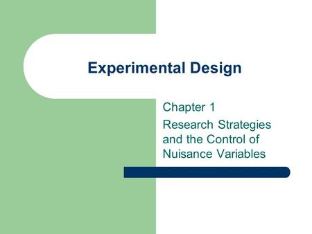 Experimental Design Chapter 1 Research Strategies and the Control of Nuisance Variables.