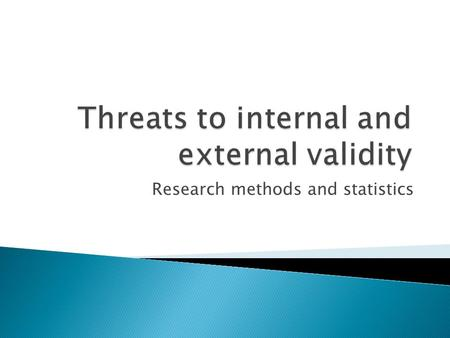 Research methods and statistics.  Internal validity is concerned about the causal-effect relationship in a study ◦ Can observed changes be attributed.