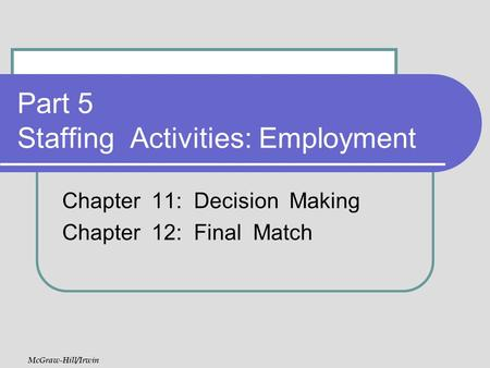 Part 5 Staffing Activities: Employment Chapter 11: Decision Making Chapter 12: Final Match McGraw-Hill/Irwin.