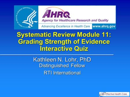 Systematic Review Module 11: Grading Strength of Evidence Interactive Quiz Kathleen N. Lohr, PhD Distinguished Fellow RTI International.