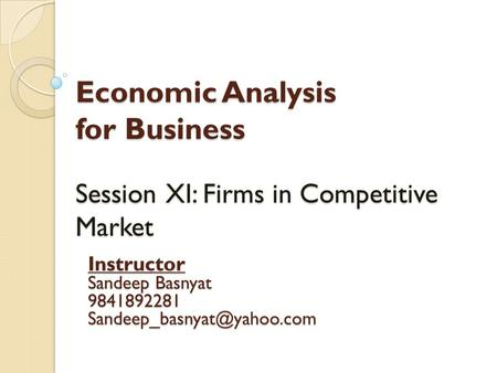Economic Analysis for Business Session XI: Firms in Competitive Market Instructor Sandeep Basnyat