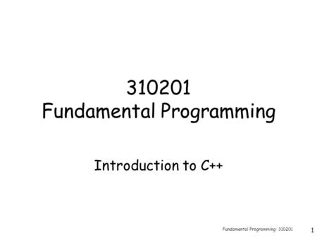 Fundamental Programming: 310201 1 310201 Fundamental Programming Introduction to C++