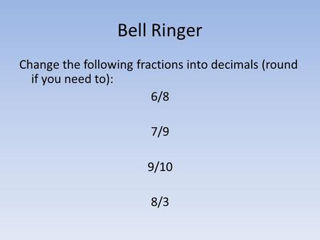 Bell Ringer Change the following fractions into decimals (round if you need to): 6/8 7/9 9/10 8/3.