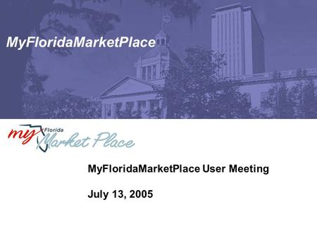 MyFloridaMarketPlace MyFloridaMarketPlace User Meeting July 13, 2005.