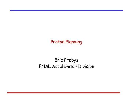 Proton Planning Eric Prebys FNAL Accelerator Division.