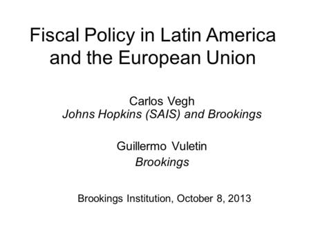 Fiscal Policy in Latin America and the European Union Carlos Vegh Johns Hopkins (SAIS) and Brookings Guillermo Vuletin Brookings Brookings Institution,