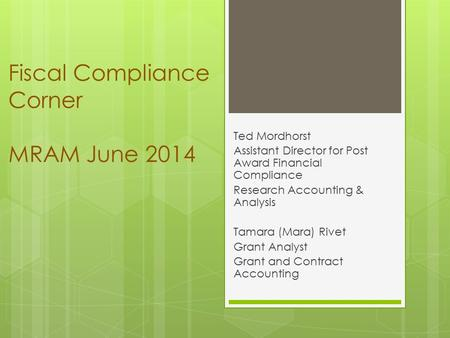 Fiscal Compliance Corner MRAM June 2014 Ted Mordhorst Assistant Director for Post Award Financial Compliance Research Accounting & Analysis Tamara (Mara)