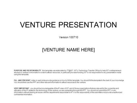 VENTURE PRESENTATION Version 100710 [VENTURE NAME HERE] VERY IMPORTANT: you should be knowledgeable of the IP rules of IST and of those organizations that.