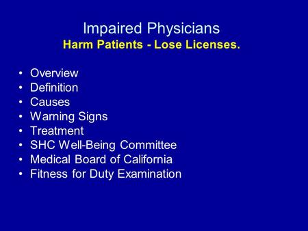 Impaired Physicians Harm Patients - Lose Licenses. Overview Definition Causes Warning Signs Treatment SHC Well-Being Committee Medical Board of California.