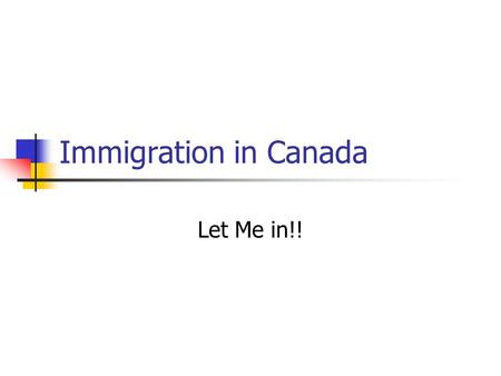 Immigration in Canada Let Me in!!. How do Immigrants get into Canada? You know that Canada accepts immigrants from around the world, but how are immigrants.