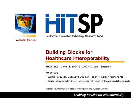 0 enabling healthcare interoperability Webinar Series Sponsored by the HITSP Education, Communications and Outreach Committee Building Blocks for Healthcare.