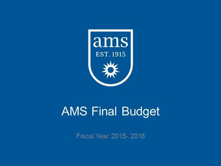 AMS Final Budget Fiscal Year 2015- 2016. Overview Final Budget Summary Process and Features Finances: o Revenues o Expenditures o Balance o Changes Future.