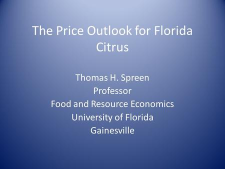 The Price Outlook for Florida Citrus Thomas H. Spreen Professor Food and Resource Economics University of Florida Gainesville.