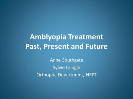 Amblyopia Treatment Past, Present and Future Anne Southgate Sylvie Cringle Orthoptic Department, HEFT.