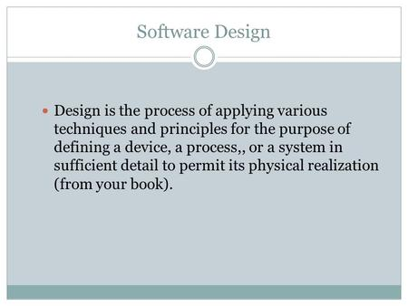 Software Design Design is the process of applying various techniques and principles for the purpose of defining a device, a process,, or a system in sufficient.