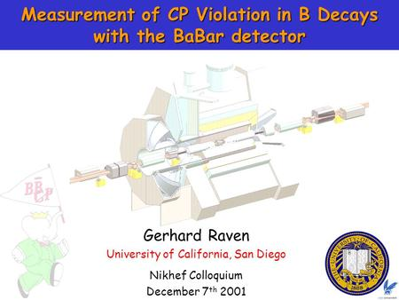 1 Gerhard Raven Measurement of CP Violation in B Decays with the BaBar detector Nikhef Colloquium December 7 th 2001 Gerhard Raven University of California,