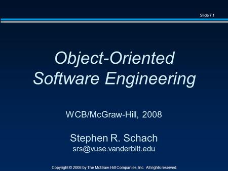 Slide 7.1 Copyright © 2008 by The McGraw-Hill Companies, Inc. All rights reserved. Object-Oriented Software Engineering WCB/McGraw-Hill, 2008 Stephen R.