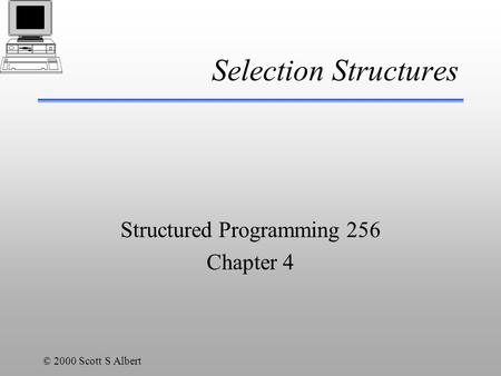 © 2000 Scott S Albert Selection Structures Structured Programming 256 Chapter 4.