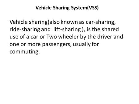 Vehicle Sharing System(VSS) Vehicle sharing(also known as car-sharing, ride-sharing and lift-sharing ), is the shared use of a car or Two wheeler by the.