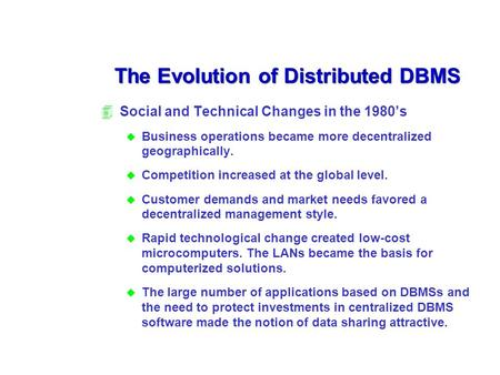 The Evolution of Distributed DBMS 4Social and Technical Changes in the 1980's u Business operations became more decentralized geographically. u Competition.