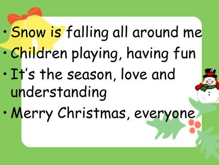Snow is falling all around me Children playing, having fun It's the season, love and understanding Merry Christmas, everyone.