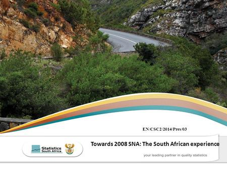 THE SOUTH AFRICA I KNOW, THE HOME I UNDERSTAND Towards 2008 SNA: The South African experience EN/CSC2/2014/Pres/03.