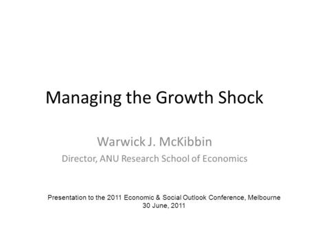 Managing the Growth Shock Warwick J. McKibbin Director, ANU Research School of Economics Presentation to the 2011 Economic & Social Outlook Conference,