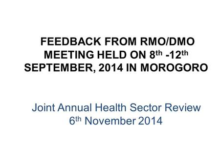 FEEDBACK FROM RMO/DMO MEETING HELD ON 8 th -12 th SEPTEMBER, 2014 IN MOROGORO Joint Annual Health Sector Review 6 th November 2014.