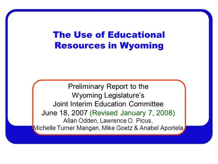 The Use of Educational Resources in Wyoming Preliminary Report to the Wyoming Legislature's Joint Interim Education Committee June 18, 2007 (Revised January.