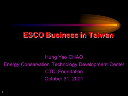 1 ESCO Business in Taiwan Hung Yao CHAO Energy Conservation Technology Development Center CTCI Foundation October 31, 2001.