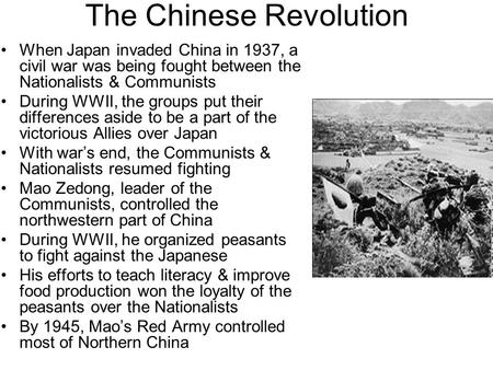 The Chinese Revolution When Japan invaded China in 1937, a civil war was being fought between the Nationalists & Communists During WWII, the groups put.