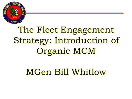 The Fleet Engagement Strategy: Introduction of Organic MCM MGen Bill Whitlow.