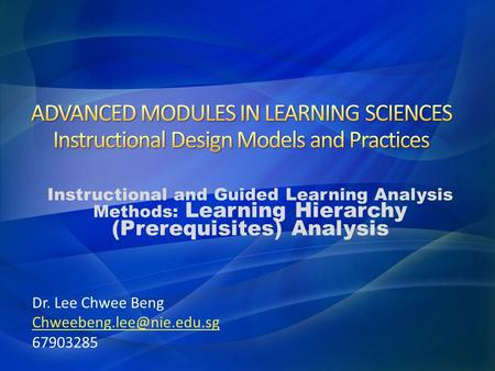 Instructional and Guided Learning Analysis Methods: Learning Hierarchy (Prerequisites) Analysis Dr. Lee Chwee Beng 67903285.