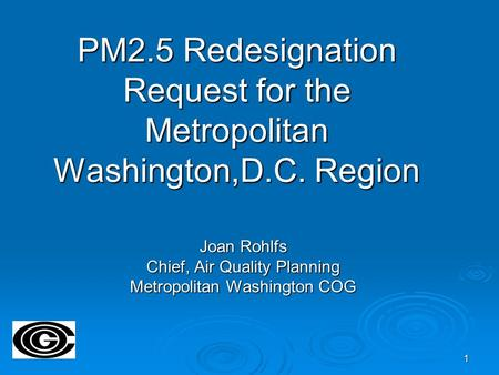 1 PM2.5 Redesignation Request for the Metropolitan Washington,D.C. Region Joan Rohlfs Chief, Air Quality Planning Metropolitan Washington COG.