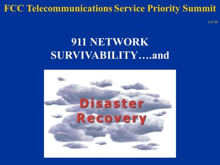 911 NETWORK SURVIVABILITY….and FCC Telecommunications Service Priority Summit 2/17/05.