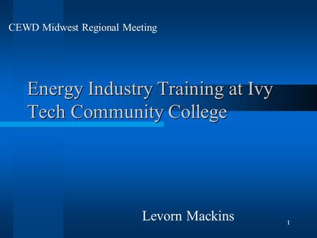 1 Energy Industry Training at Ivy Tech Community College Levorn Mackins CEWD Midwest Regional Meeting.