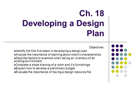 Ch. 18 Developing a Design Plan Objectives: Identify the first five steps in developing a design plan Analyze the importance of learning about client's.