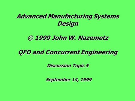 Advanced Manufacturing Systems Design © 1999 John W. Nazemetz QFD and Concurrent Engineering Discussion Topic 5 September 14, 1999.