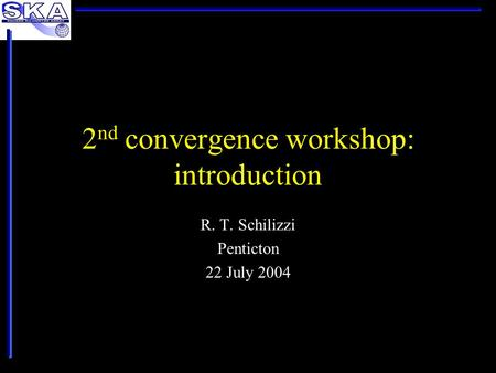 2 nd convergence workshop: introduction R. T. Schilizzi Penticton 22 July 2004.
