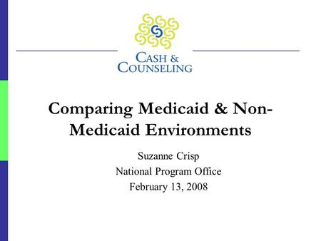 Comparing Medicaid & Non- Medicaid Environments Suzanne Crisp National Program Office February 13, 2008.