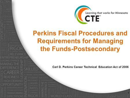 Perkins Fiscal Procedures and Requirements for Managing the Funds-Postsecondary Carl D. Perkins Career Technical Education Act of 2006 1.
