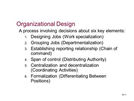 21–1 Organizational Design A process involving decisions about six key elements: 1. Designing Jobs (Work specialization) 2. Grouping Jobs (Departmentalization)